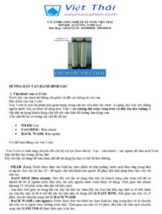 CTY TNHH CÔNG NGHỆ XỬ LÝ NƯỚC VIỆT THÁI 50J5 KDC AN SƯƠNG  P.THT Q.12 Điện thoại : 028.62722728 - 0929000060 - 0984286118       HƯỚNG DẪN VẬN HÀNH BÌNH LỌC    1. Vận hành van cơ 3 cửa Trước khi vận hành hệ thống cần phải cài đặt các thông số của van. Đặc điểm của van 3 cửa : Van 3 cửa là một bộ phận khá quan trọng trong cấu tạo của máy lọc nước  nó giúp cho việc lưu thông nguồn nước vào, ra được dễ dàng hơn. Van 3 cửa không thể xoay vòng tròn và đẩy lên kéo xuống vì vậy khi sử dụng khách hàng cần hết sức cẩn thẩn để không làm hỏng van.  Các chế độ lọc có trong các chế độ độ lọc: •FILER: Lọc •FASTRINE:  Rửa nhanh •BACK  WASH: Rửa ngược Cơ chế hoạt động của van 3 cửa: - Van 3 cửa có tính năng chuyển đổi chế độ cột lọc theo chu kỳ : Lọc – rửa nhanh – sục ngược để làm sạch và tơ xốp vật liệu lọc trong cột lọc thô Tùy vào lúc sử dụng để bạn chọn chế độ sử dụng lọc hay ở chế độ bảo dưỡng.  - FILER  (Lọc): Nước được đưa vào bình lọc theo chiều từ trên xuống, nước sạch theo ống trung tâm ra ngoài. Sau chu kỳ lọc 45 - 60 ngày cần tiến hành rửa ngược để phục hồi khả năng làm việc của vật liệu lọc. - FAST RINE (Rửa nhanh): Nếu đối với lần sử dụng đầu tiên thì khách hàng nên chọn chế độ xả nhanh để bỏ đi nguồn nước đầu tiên, lúc này nguồn nước chưa được sử dụng. Thời gian rửa nhanh khoảng 15-20 phút, hoặc đến khi vật liệu sạch. - Sau một thời gian sư dụng thì các lớp vật liệu lọc bám đầy các loại bụi bẩn, tạp chất ta sẽ tiến hành sục rửa lúc này sẽ để ở chế độ rửa lúc này nên sử dụng chế độ FAST RINE, thời gian sục rửa 10-15 phút, sau đó chuyển sang chế độ BACK WASH. - BACK WASH ( rửa ngược): Nước được đưa vào bình lọc theo bình lọc ống trung tâm và di chuyển lên trên và ra ngoài theo đường nước thải. Thời gian sục rửa 10-15 phút, đến khi vật liệu sạch chuyển sang chế độ FILTER để thực hiện quy trình lọc.